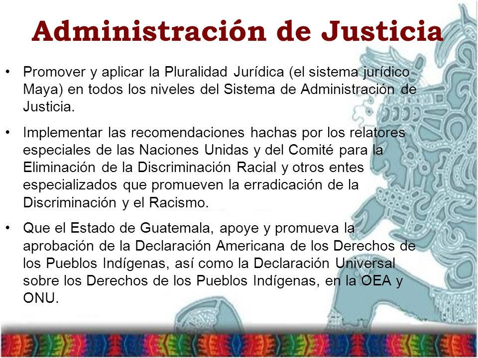 Administración de Justicia Promover y aplicar la Pluralidad Jurídica (el sistema jurídico Maya) en todos los niveles del Sistema de Administración de Justicia.