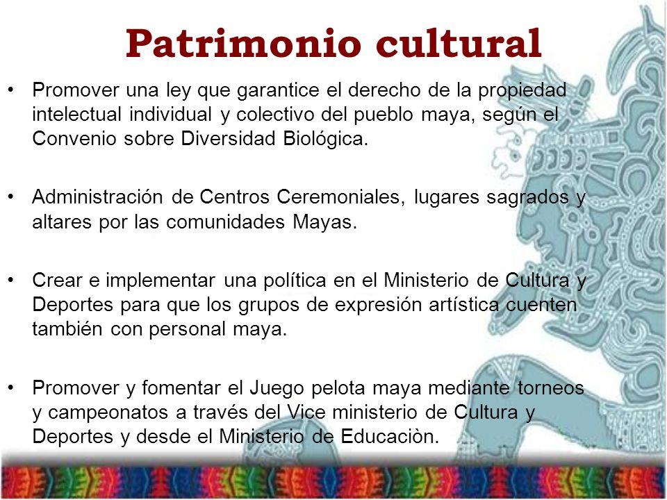 Patrimonio cultural Promover una ley que garantice el derecho de la propiedad intelectual individual y colectivo del pueblo maya, según el Convenio sobre Diversidad Biológica.
