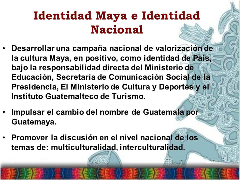 Identidad Maya e Identidad Nacional Desarrollar una campaña nacional de valorización de la cultura Maya, en positivo, como identidad de País, bajo la responsabilidad directa del Ministerio de Educación, Secretaría de Comunicación Social de la Presidencia, El Ministerio de Cultura y Deportes y el Instituto Guatemalteco de Turismo.