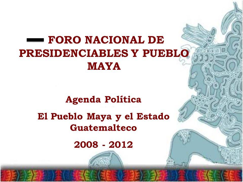Agenda Política El Pueblo Maya y el Estado Guatemalteco 2008 - 2012 FORO NACIONAL DE PRESIDENCIABLES Y PUEBLO MAYA