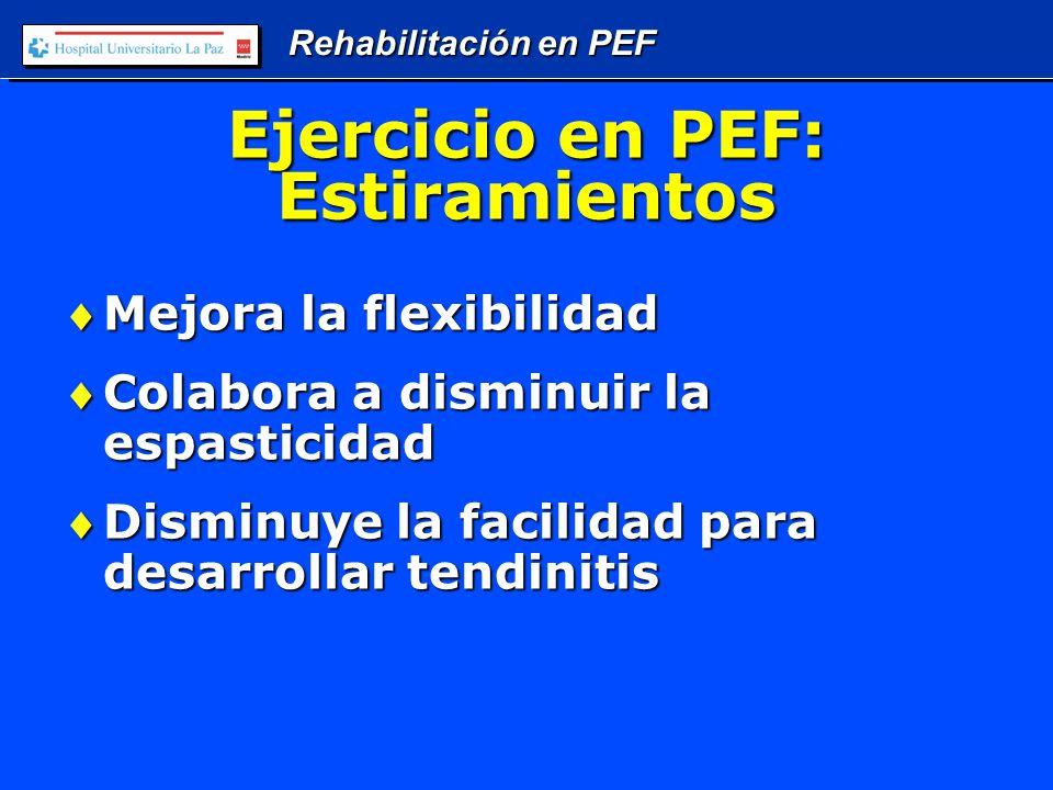 Rehabilitación en PEF Ejercicio en PEF: Estiramientos Mejora la flexibilidadMejora la flexibilidad Colabora a disminuir la espasticidadColabora a disminuir la espasticidad Disminuye la facilidad para desarrollar tendinitisDisminuye la facilidad para desarrollar tendinitis
