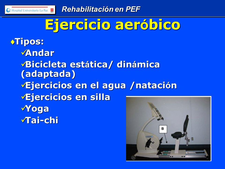 Rehabilitación en PEF Ejercicio aer ó bico Tipos:Tipos: Andar Andar Bicicleta est á tica/ din á mica (adaptada) Bicicleta est á tica/ din á mica (adaptada) Ejercicios en el agua /nataci ó n Ejercicios en el agua /nataci ó n Ejercicios en silla Ejercicios en silla Yoga Yoga Tai-chi Tai-chi