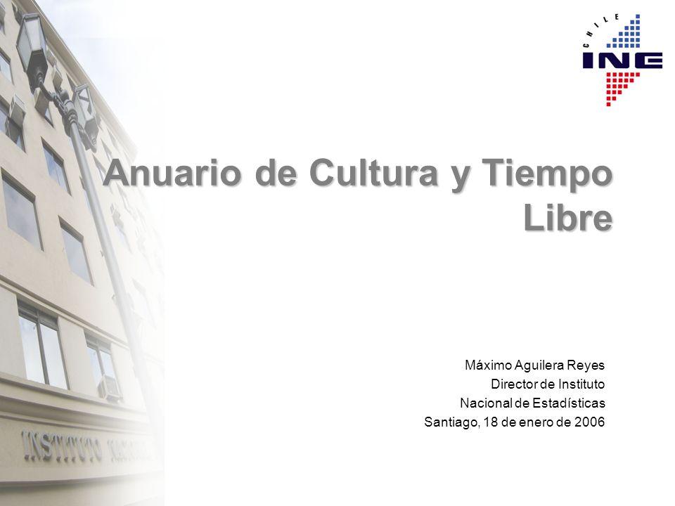 Anuario de Cultura y Tiempo Libre Máximo Aguilera Reyes Director de Instituto Nacional de Estadísticas Santiago, 18 de enero de 2006