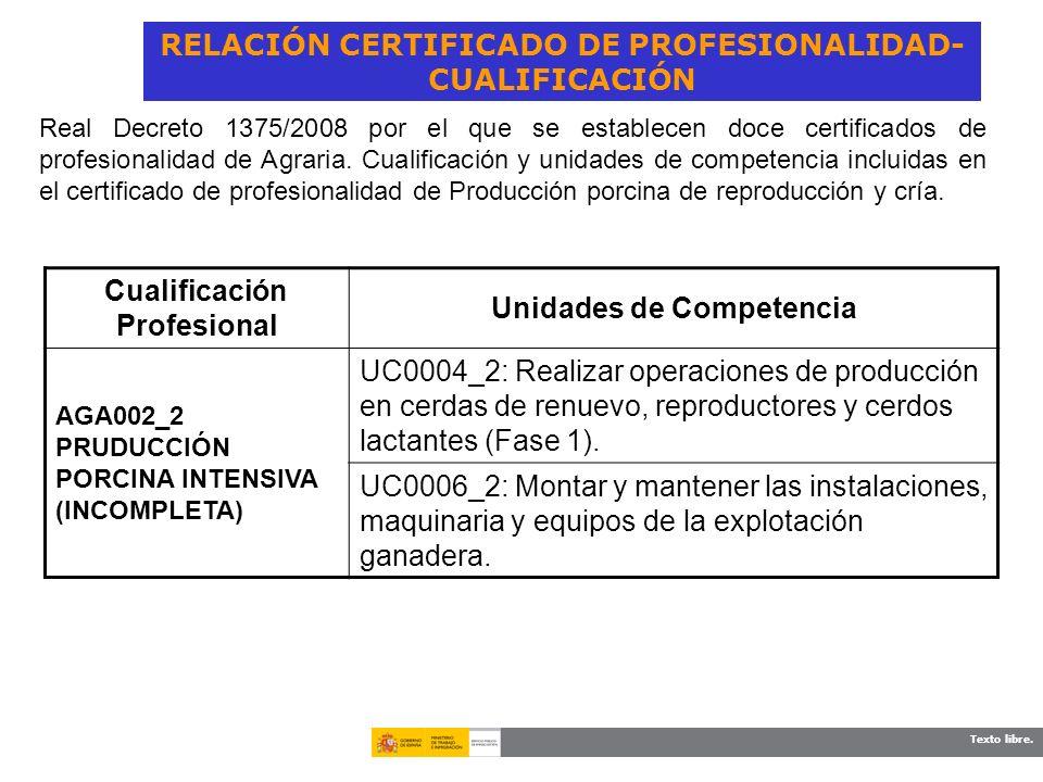 Texto libre. RELACIÓN CERTIFICADO DE PROFESIONALIDAD- CUALIFICACIÓN Cualificación Profesional Unidades de Competencia AGA002_2 PRUDUCCIÓN PORCINA INTE