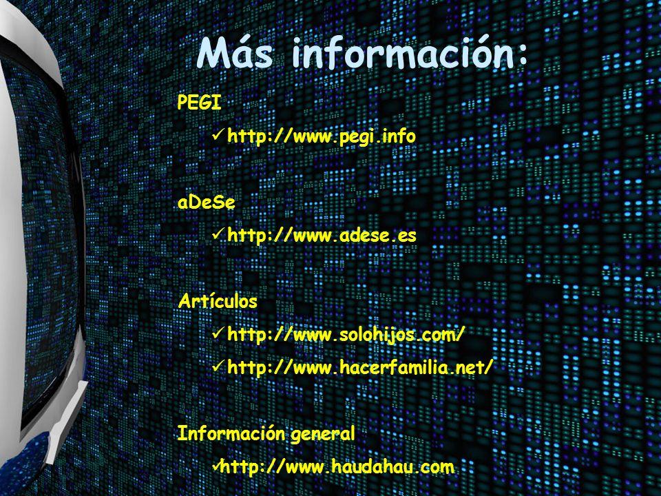 Más información: PEGI http://www.pegi.info aDeSe http://www.adese.es Artículos http://www.solohijos.com/ http://www.hacerfamilia.net/ Información gene