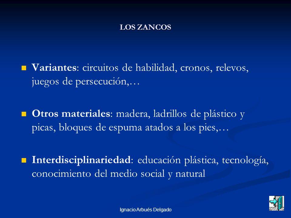 Ignacio Arbués Delgado LOS ZANCOS Variantes: circuitos de habilidad, cronos, relevos, juegos de persecución,… Otros materiales: madera, ladrillos de p