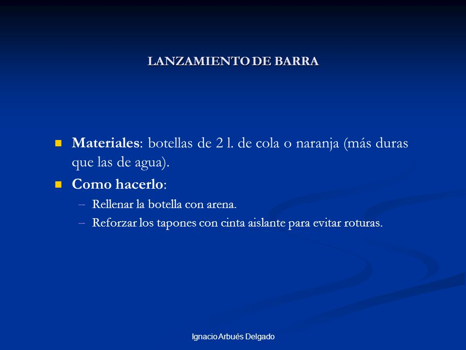 Ignacio Arbués Delgado LANZAMIENTO DE BARRA Materiales: botellas de 2 l. de cola o naranja (más duras que las de agua). Como hacerlo: Rellenar la bote