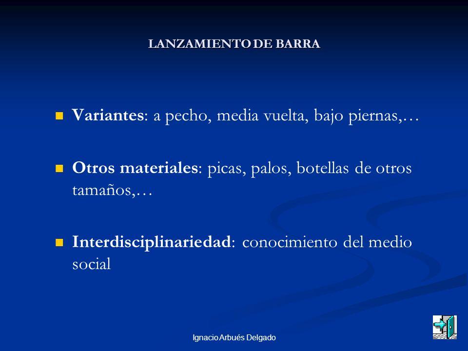 Ignacio Arbués Delgado LANZAMIENTO DE BARRA Variantes: a pecho, media vuelta, bajo piernas,… Otros materiales: picas, palos, botellas de otros tamaños,… Interdisciplinariedad: conocimiento del medio social