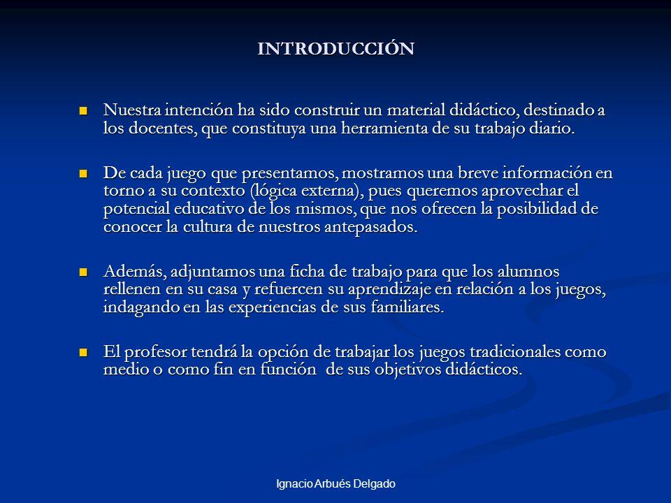 Ignacio Arbués Delgado INTRODUCCIÓN Nuestra intención ha sido construir un material didáctico, destinado a los docentes, que constituya una herramienta de su trabajo diario.