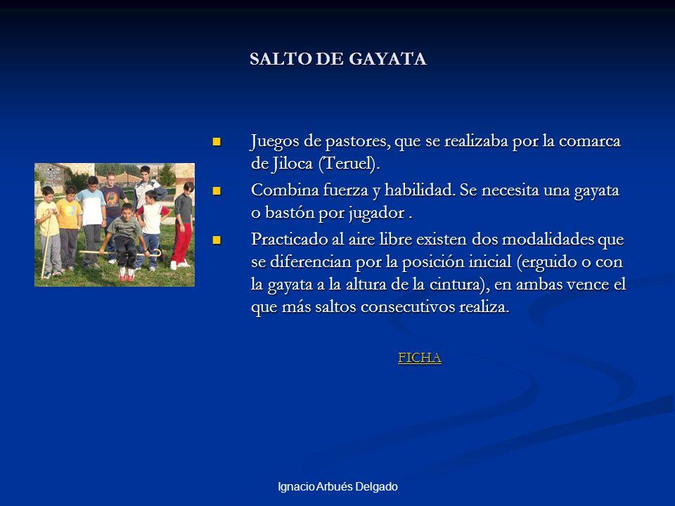 Ignacio Arbués Delgado SALTO DE GAYATA Juegos de pastores, que se realizaba por la comarca de Jiloca (Teruel). Combina fuerza y habilidad. Se necesita