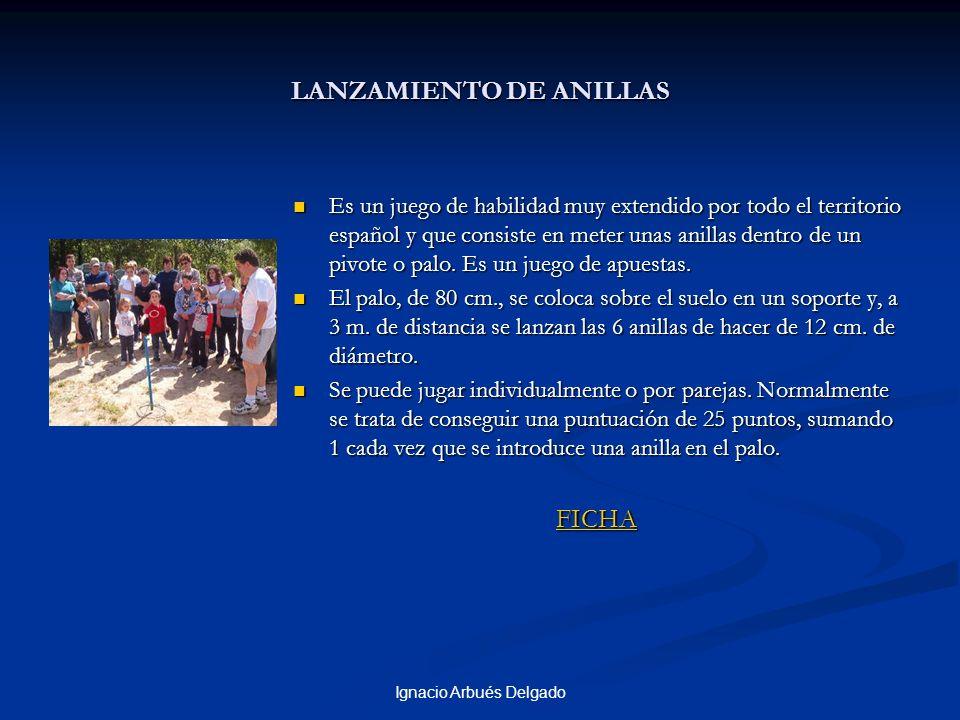 Ignacio Arbués Delgado LANZAMIENTO DE ANILLAS Es un juego de habilidad muy extendido por todo el territorio español y que consiste en meter unas anillas dentro de un pivote o palo.