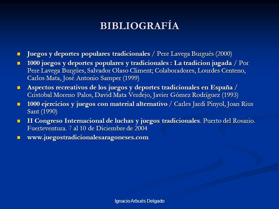 Ignacio Arbués Delgado BIBLIOGRAFÍA Juegos y deportes populares tradicionales / Pere Lavega Burgués (2000) Juegos y deportes populares tradicionales /