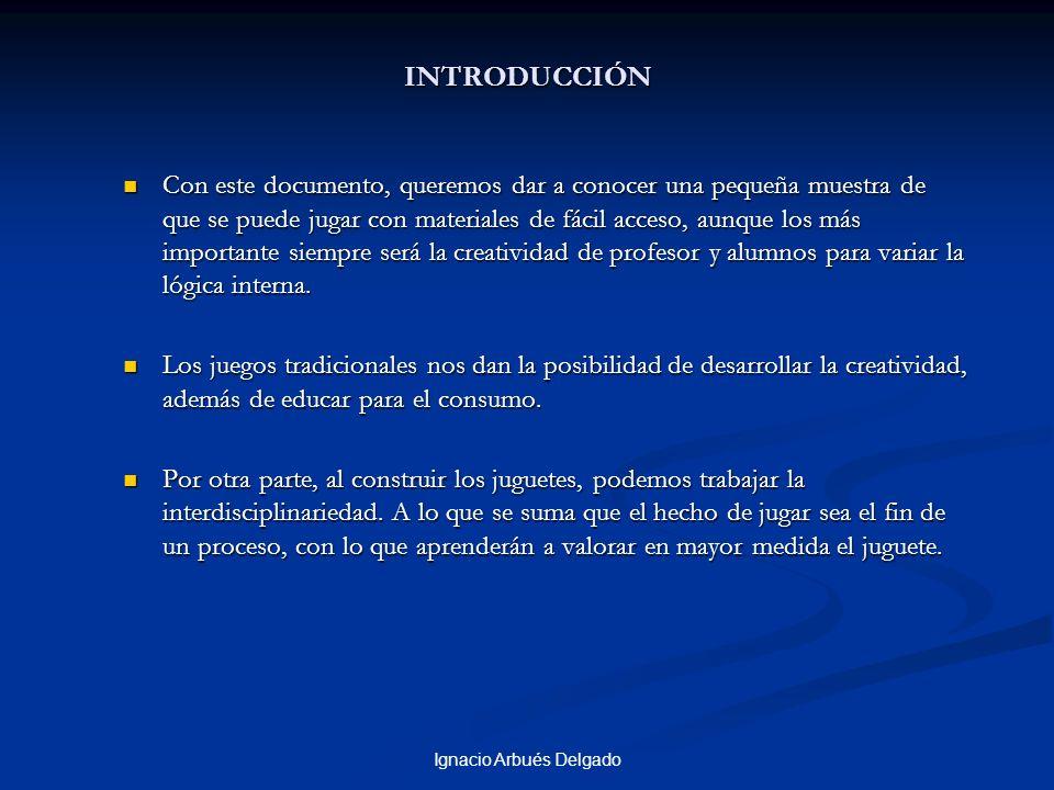 Ignacio Arbués Delgado INTRODUCCIÓN Con este documento, queremos dar a conocer una pequeña muestra de que se puede jugar con materiales de fácil acces