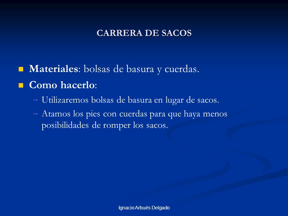 Ignacio Arbués Delgado CARRERA DE SACOS Materiales: bolsas de basura y cuerdas. Como hacerlo: Utilizaremos bolsas de basura en lugar de sacos. Atamos