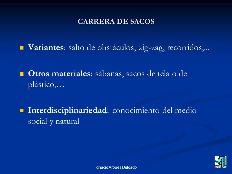 Ignacio Arbués Delgado CARRERA DE SACOS Variantes: salto de obstáculos, zig-zag, recorridos,... Otros materiales: sábanas, sacos de tela o de plástico