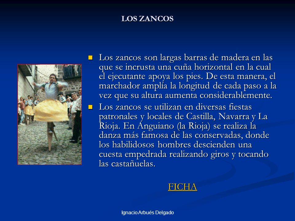 Ignacio Arbués Delgado LOS ZANCOS Los zancos son largas barras de madera en las que se incrusta una cuña horizontal en la cual el ejecutante apoya los pies.