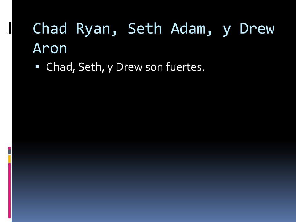 Chad Ryan, Seth Adam, y Drew Aron Chad, Seth, y Drew son fuertes.
