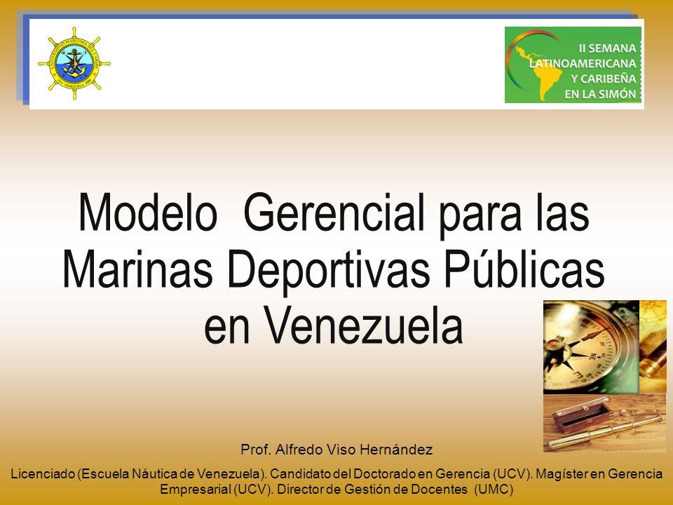 Modelo Gerencial para las Marinas Deportivas Públicas en Venezuela Prof. Alfredo Viso Hernández Licenciado (Escuela Náutica de Venezuela). Candidato d
