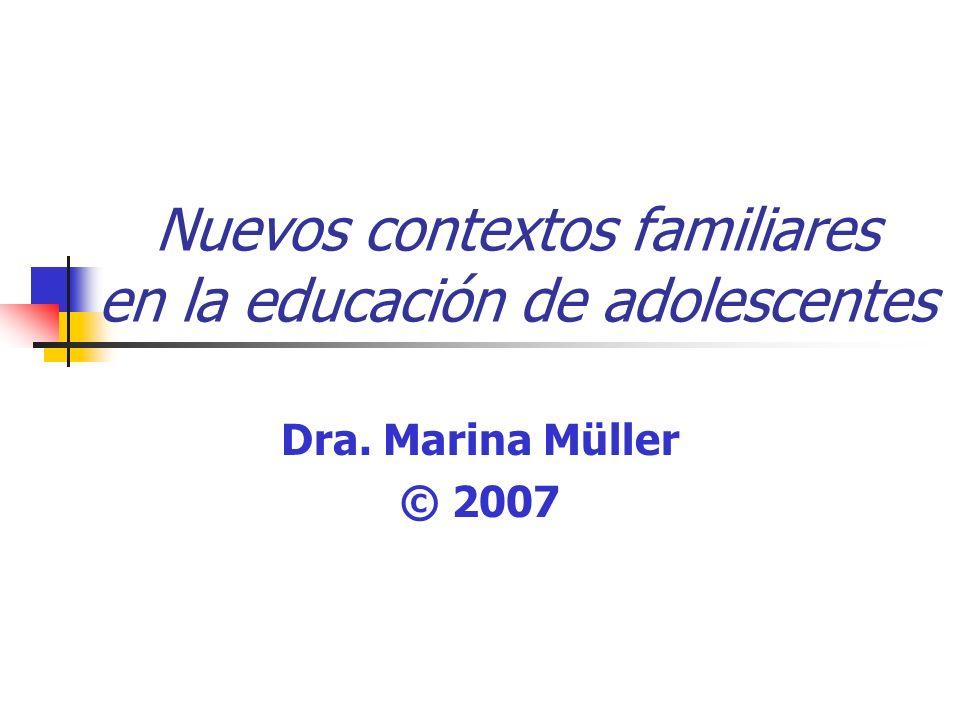 Nuevos contextos familiares en la educación de adolescentes Dra. Marina Müller © 2007
