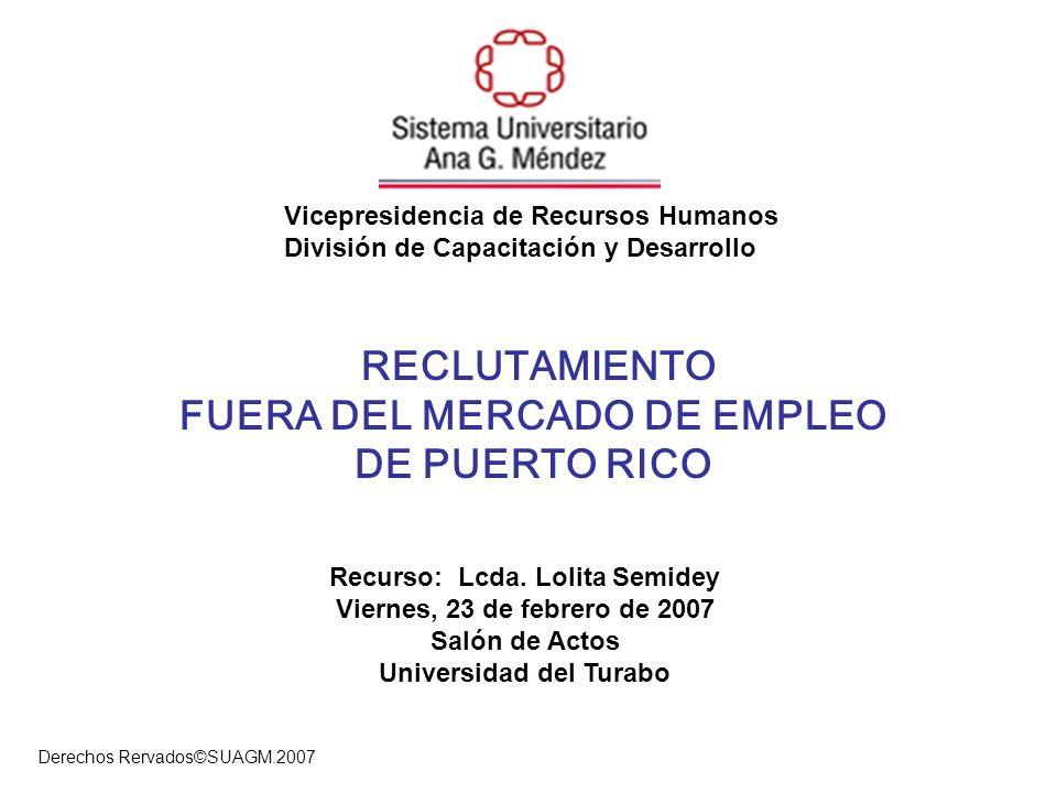 Derechos Rervados©SUAGM.2007 RECLUTAMIENTO FUERA DEL MERCADO DE EMPLEO DE PUERTO RICO Recurso: Lcda. Lolita Semidey Viernes, 23 de febrero de 2007 Sal