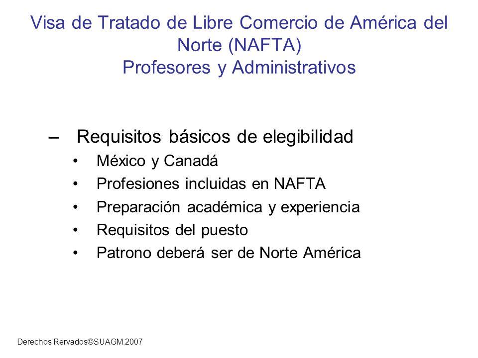Derechos Rervados©SUAGM.2007 Visa de Tratado de Libre Comercio de América del Norte (NAFTA) Profesores y Administrativos –Requisitos básicos de elegib