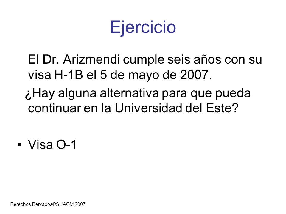 Derechos Rervados©SUAGM.2007 Ejercicio El Dr. Arizmendi cumple seis años con su visa H-1B el 5 de mayo de 2007. ¿Hay alguna alternativa para que pueda