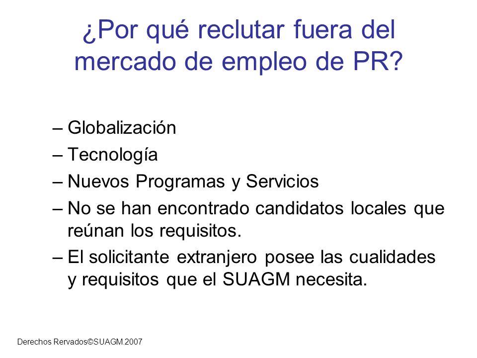 Derechos Rervados©SUAGM.2007 ¿Por qué reclutar fuera del mercado de empleo de PR? –Globalización –Tecnología –Nuevos Programas y Servicios –No se han