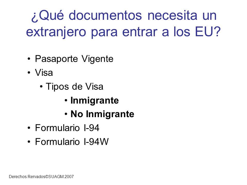 Derechos Rervados©SUAGM.2007 ¿Qué documentos necesita un extranjero para entrar a los EU? Pasaporte Vigente Visa Tipos de Visa Inmigrante No Inmigrant