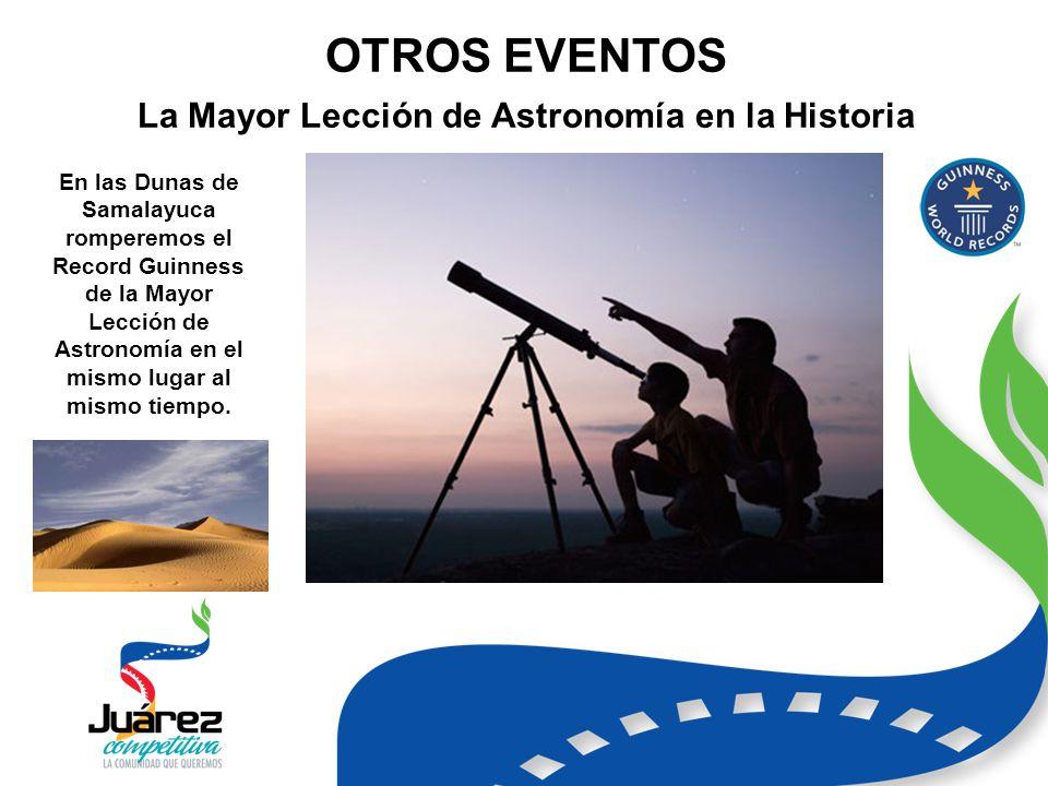 OTROS EVENTOS La Mayor Lección de Astronomía en la Historia En las Dunas de Samalayuca romperemos el Record Guinness de la Mayor Lección de Astronomía en el mismo lugar al mismo tiempo.