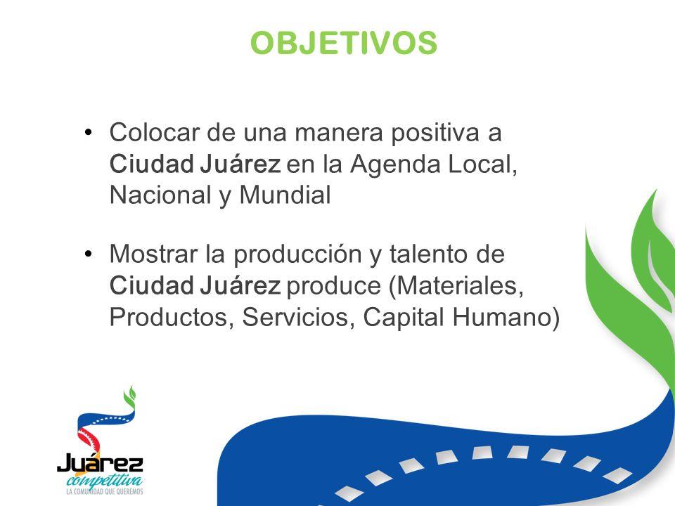 OBJETIVOS Colocar de una manera positiva a Ciudad Juárez en la Agenda Local, Nacional y Mundial Mostrar la producción y talento de Ciudad Juárez produce (Materiales, Productos, Servicios, Capital Humano)