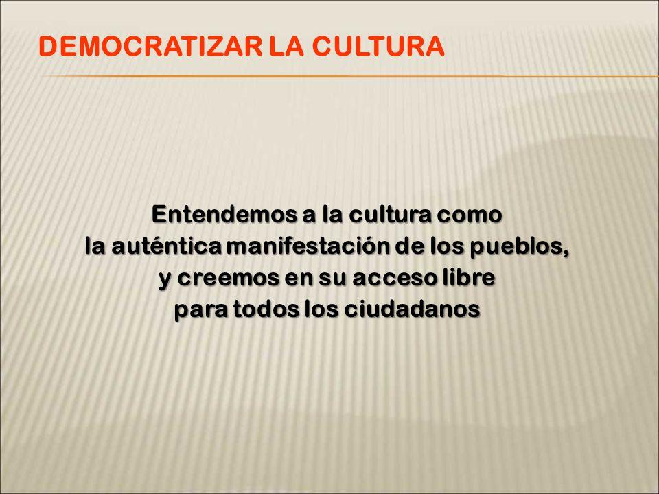 Entendemos a la cultura como la auténtica manifestación de los pueblos, y creemos en su acceso libre para todos los ciudadanos DEMOCRATIZAR LA CULTURA