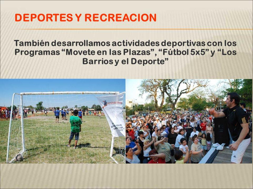 También desarrollamos actividades deportivas con los Programas Movete en las Plazas, Fútbol 5x5 y Los Barrios y el Deporte DEPORTES Y RECREACION