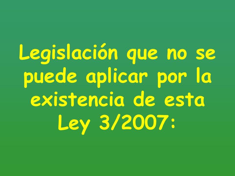 Legislación que no se puede aplicar por la existencia de esta Ley 3/2007: