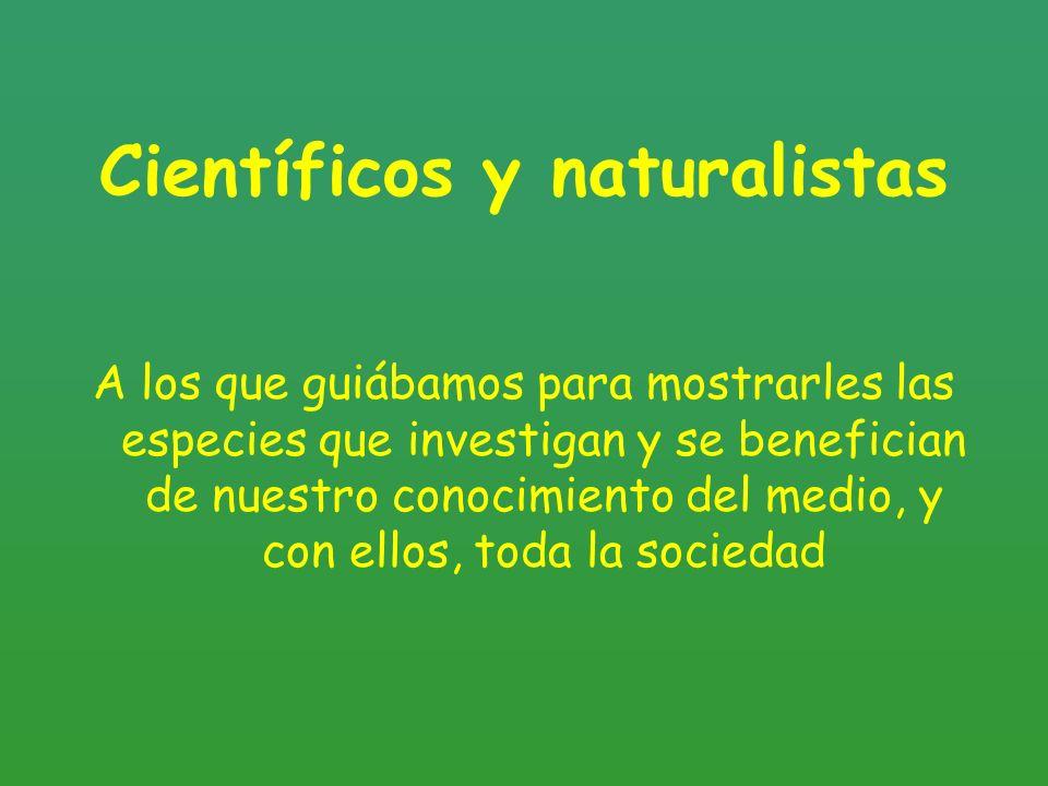 Científicos y naturalistas A los que guiábamos para mostrarles las especies que investigan y se benefician de nuestro conocimiento del medio, y con el