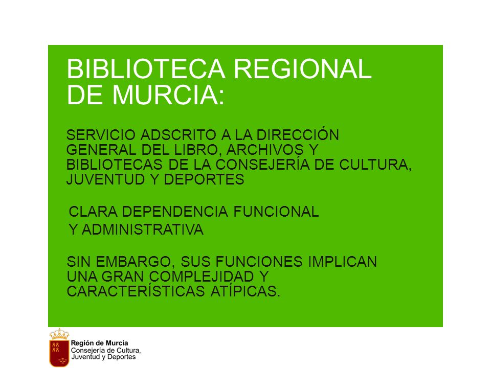 BIBLIOTECA REGIONAL DE MURCIA: SERVICIO ADSCRITO A LA DIRECCIÓN GENERAL DEL LIBRO, ARCHIVOS Y BIBLIOTECAS DE LA CONSEJERÍA DE CULTURA, JUVENTUD Y DEPORTES CLARA DEPENDENCIA FUNCIONAL Y ADMINISTRATIVA SIN EMBARGO, SUS FUNCIONES IMPLICAN UNA GRAN COMPLEJIDAD Y CARACTERÍSTICAS ATÍPICAS.