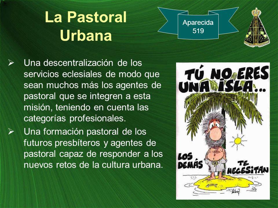 La Pastoral Urbana Una descentralización de los servicios eclesiales de modo que sean muchos más los agentes de pastoral que se integren a esta misión