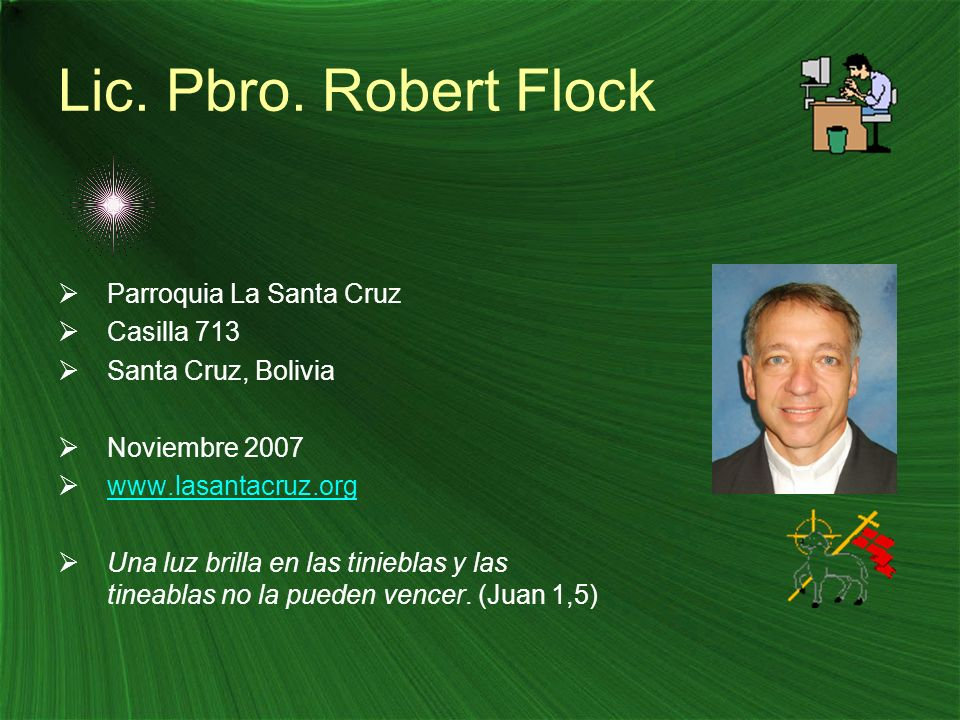 Lic. Pbro. Robert Flock Parroquia La Santa Cruz Casilla 713 Santa Cruz, Bolivia Noviembre 2007 www.lasantacruz.org Una luz brilla en las tinieblas y l