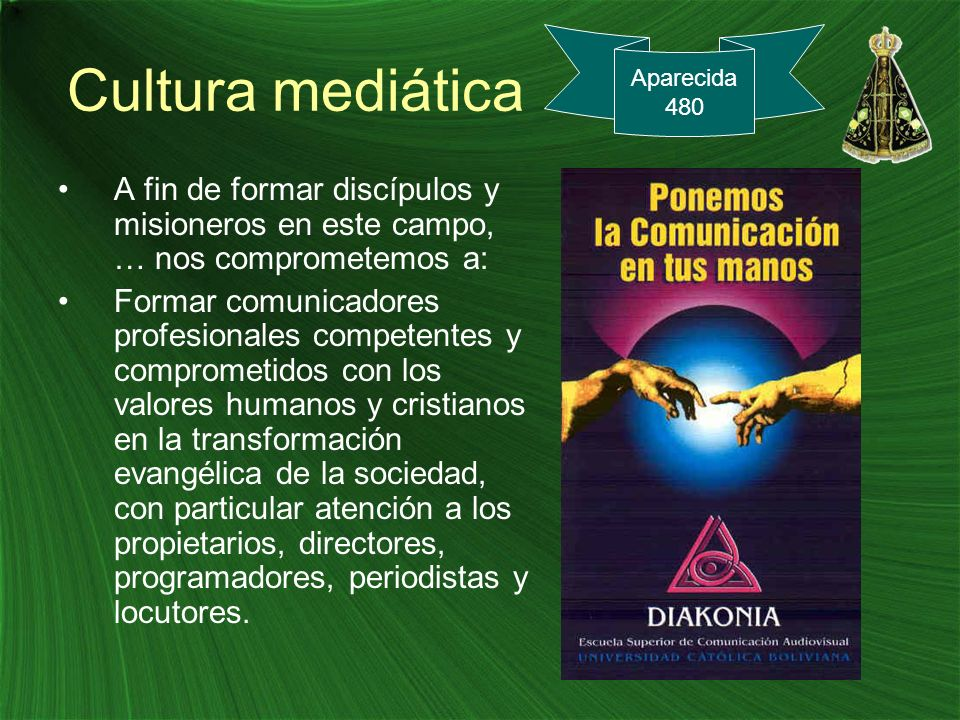 Cultura mediática A fin de formar discípulos y misioneros en este campo, … nos comprometemos a: Formar comunicadores profesionales competentes y compr