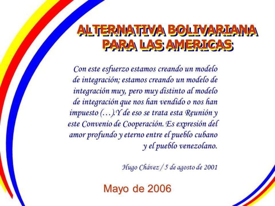 ALTERNATIVA BOLIVARIANA PARA LAS AMERICAS Mayo de 2006 ALTERNATIVA BOLIVARIANA PARA LAS AMERICAS Con este esfuerzo estamos creando un modelo de integr