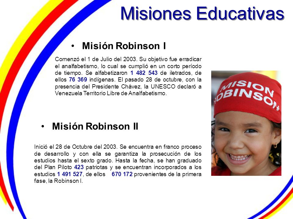 Misiones Educativas Misión Robinson I Misión Robinson II Comenzó el 1 de Julio del 2003. Su objetivo fue erradicar el analfabetismo, lo cual se cumpli