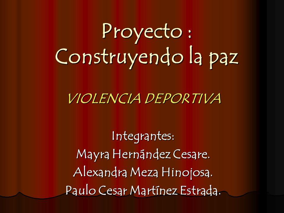 Proyecto : Construyendo la paz VIOLENCIA DEPORTIVA Integrantes: Mayra Hernández Cesare. Alexandra Meza Hinojosa. Paulo Cesar Martínez Estrada.