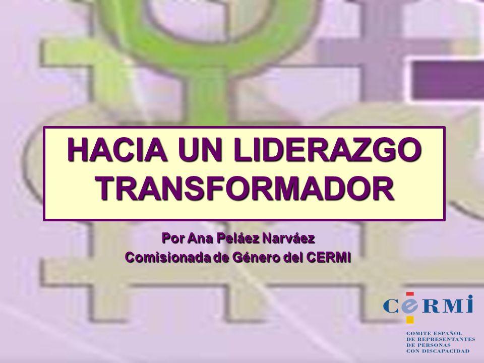 HACIA UN LIDERAZGO TRANSFORMADOR Por Ana Peláez Narváez Comisionada de Género del CERMI