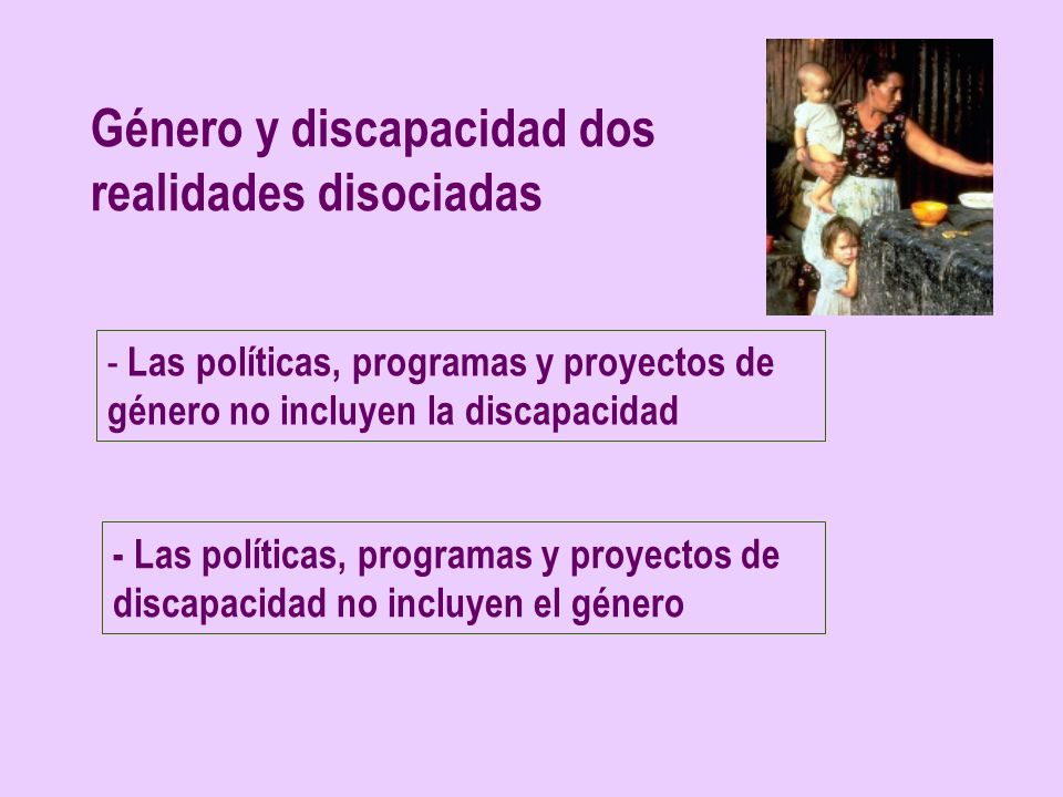Género y discapacidad dos realidades disociadas - Las políticas, programas y proyectos de género no incluyen la discapacidad - Las políticas, programa