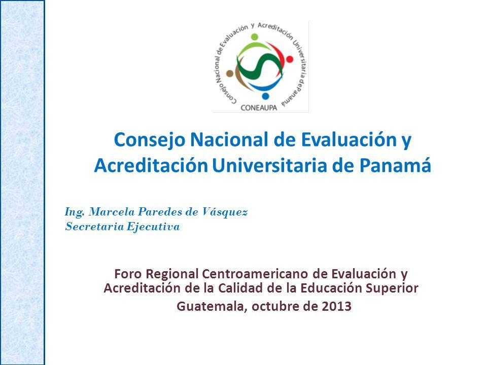 Consejo Nacional de Evaluación y Acreditación Universitaria de Panamá Foro Regional Centroamericano de Evaluación y Acreditación de la Calidad de la Educación Superior Guatemala, octubre de 2013 Ing.