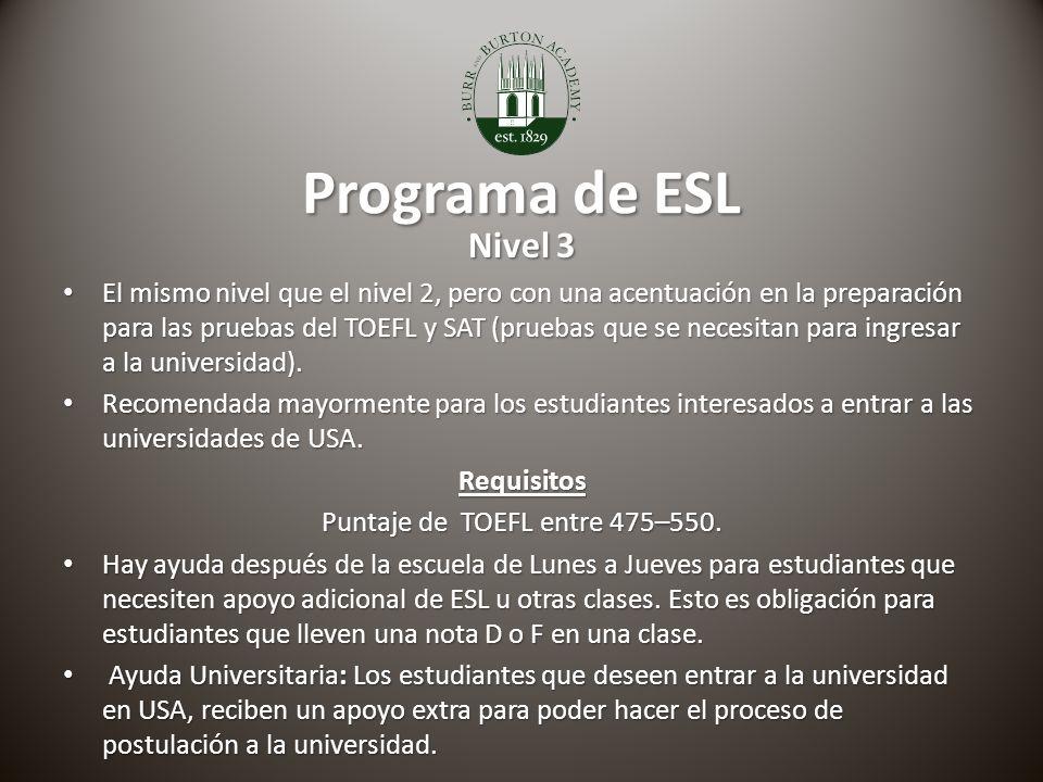 Programa de ESL Nivel 3 El mismo nivel que el nivel 2, pero con una acentuación en la preparación para las pruebas del TOEFL y SAT (pruebas que se necesitan para ingresar a la universidad).