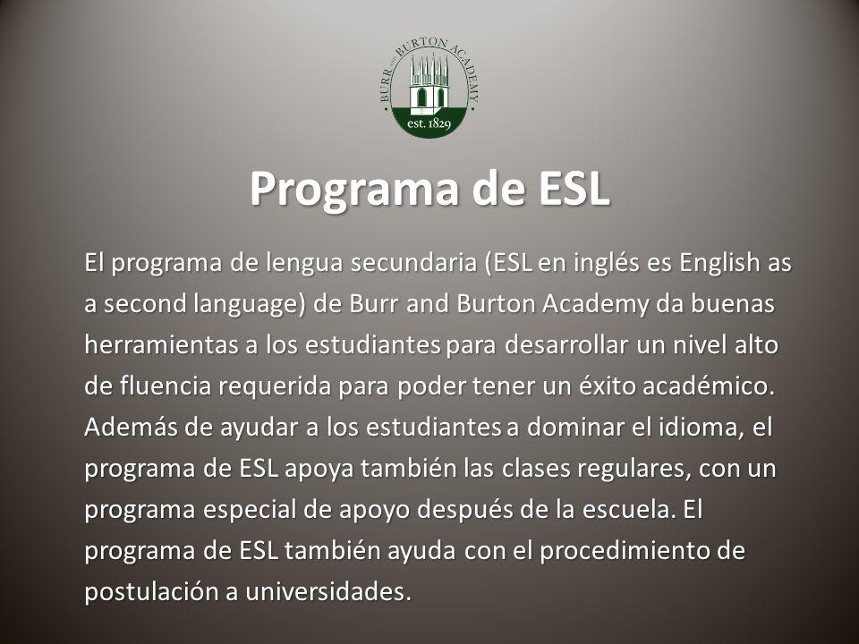 Programa de ESL El programa de lengua secundaria (ESL en inglés es English as a second language) de Burr and Burton Academy da buenas herramientas a los estudiantes para desarrollar un nivel alto de fluencia requerida para poder tener un éxito académico.