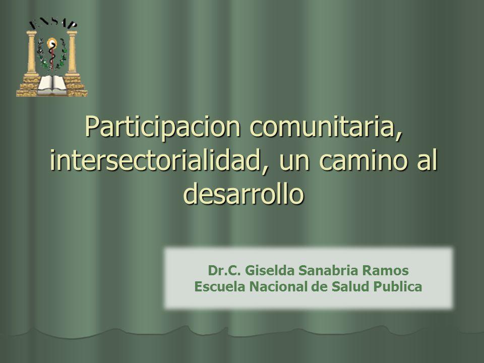 Participacion comunitaria, intersectorialidad, un camino al desarrollo Dr.C. Giselda Sanabria Ramos Escuela Nacional de Salud Publica
