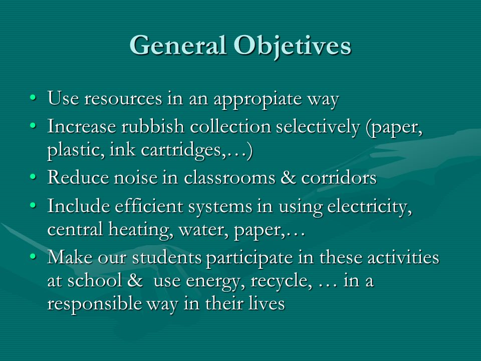 General Objetives Use resources in an appropiate wayUse resources in an appropiate way Increase rubbish collection selectively (paper, plastic, ink cartridges,…)Increase rubbish collection selectively (paper, plastic, ink cartridges,…) Reduce noise in classrooms & corridorsReduce noise in classrooms & corridors Include efficient systems in using electricity, central heating, water, paper,…Include efficient systems in using electricity, central heating, water, paper,… Make our students participate in these activities at school & use energy, recycle, … in a responsible way in their livesMake our students participate in these activities at school & use energy, recycle, … in a responsible way in their lives
