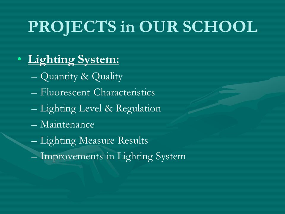 PROJECTS in OUR SCHOOL Lighting System: – –Quantity & Quality – –Fluorescent Characteristics – –Lighting Level & Regulation – –Maintenance – –Lighting Measure Results – –Improvements in Lighting System