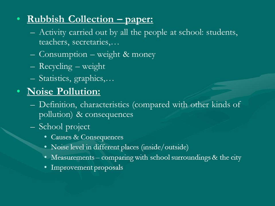Rubbish Collection – paper: – –Activity carried out by all the people at school: students, teachers, secretaries,… – –Consumption – weight & money – –Recycling – weight – –Statistics, graphics,… Noise Pollution: – –Definition, characteristics (compared with other kinds of pollution) & consequences – –School project Causes & Consequences Noise level in different places (inside/outside) Measurements – comparing with school surroundings & the city Improvement proposals